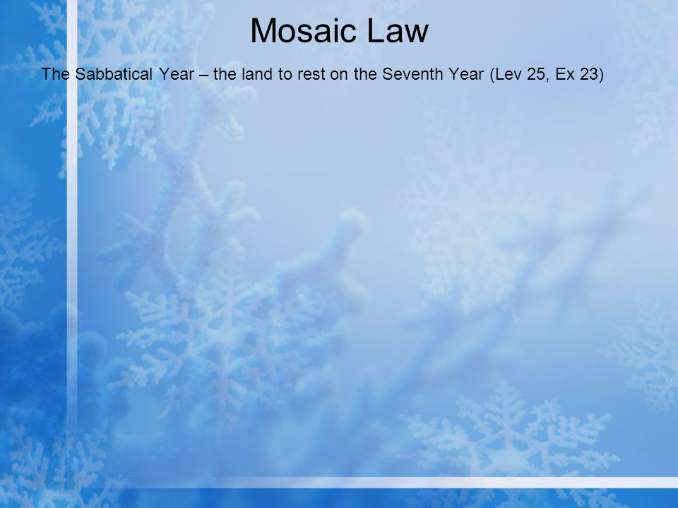Mosaic Law The Sabbatical Year – the land to rest on the Seventh Year (Lev 25, Ex 23)