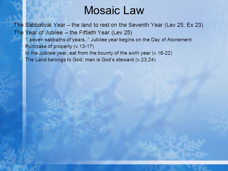 Mosaic Law The Sabbatical Year – the land to rest on the Seventh Year (Lev 25, Ex 23) The Year of Jubilee – the Fiftieth Year (Lev 25)..seven sabbaths of years..