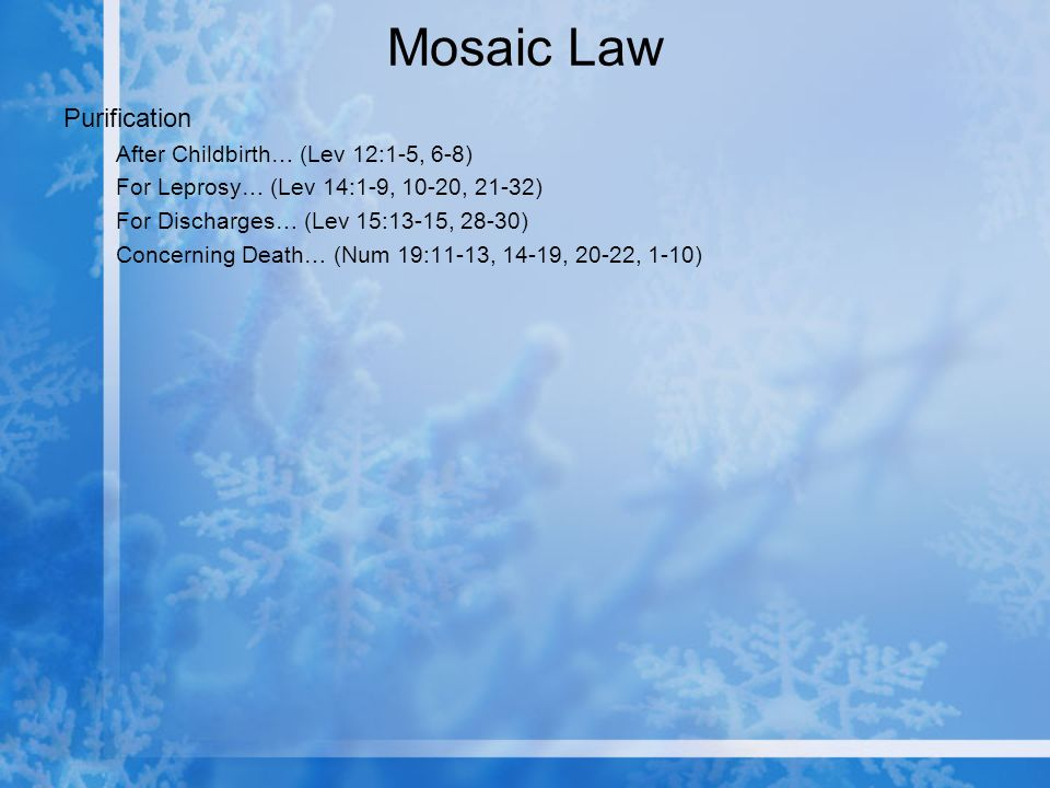 Mosaic Law Purification After Childbirth… (Lev 12:1-5, 6-8) For Leprosy… (Lev 14:1-9, 10-20, 21-32) For Discharges… (Lev 15:13-15, 28-30) Concerning Death… (Num 19:11-13, 14-19, 20-22, 1-10)