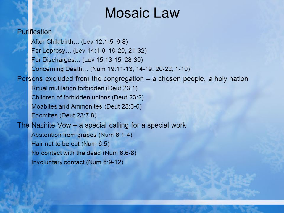 Mosaic Law Purification After Childbirth… (Lev 12:1-5, 6-8) For Leprosy… (Lev 14:1-9, 10-20, 21-32) For Discharges… (Lev 15:13-15, 28-30) Concerning Death… (Num 19:11-13, 14-19, 20-22, 1-10) Persons excluded from the congregation – a chosen people, a holy nation Ritual mutilation forbidden (Deut 23:1) Children of forbidden unions (Deut 23:2) Moabites and Ammonites (Deut 23:3-6) Edomites (Deut 23:7,8) The Nazirite Vow – a special calling for a special work Abstention from grapes (Num 6:1-4) Hair not to be cut (Num 6:5) No contact with the dead (Num 6:6-8) Involuntary contact (Num 6:9-12)