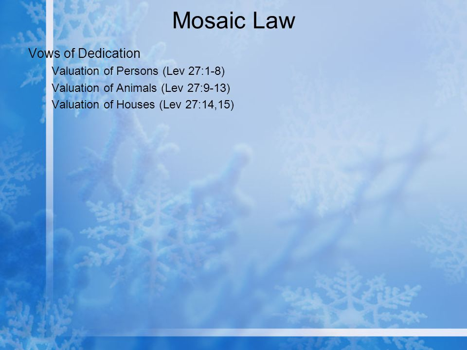 Mosaic Law Vows of Dedication Valuation of Persons (Lev 27:1-8) Valuation of Animals (Lev 27:9-13) Valuation of Houses (Lev 27:14,15)
