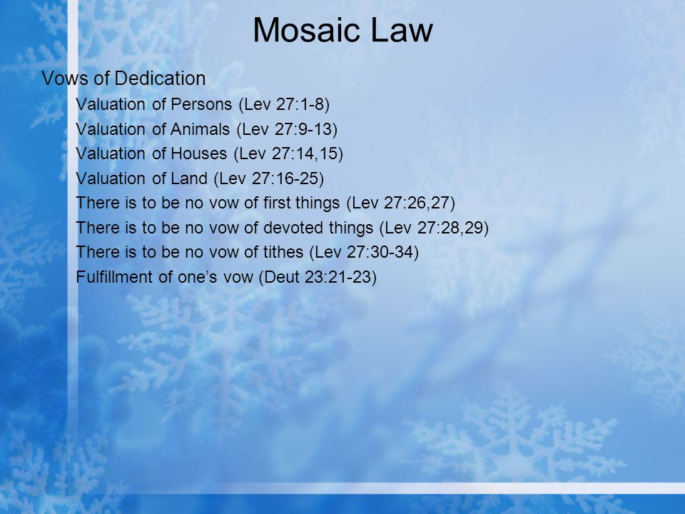 Mosaic Law Vows of Dedication Valuation of Persons (Lev 27:1-8) Valuation of Animals (Lev 27:9-13) Valuation of Houses (Lev 27:14,15) Valuation of Land (Lev 27:16-25) There is to be no vow of first things (Lev 27:26,27) There is to be no vow of devoted things (Lev 27:28,29) There is to be no vow of tithes (Lev 27:30-34) Fulfillment of ones vow (Deut 23:21-23)