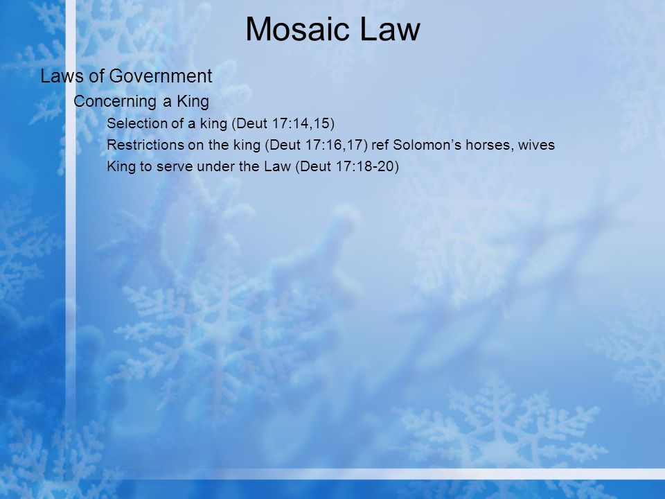 Mosaic Law Laws of Government Concerning a King Selection of a king (Deut 17:14,15) Restrictions on the king (Deut 17:16,17) ref Solomons horses, wives King to serve under the Law (Deut 17:18-20)