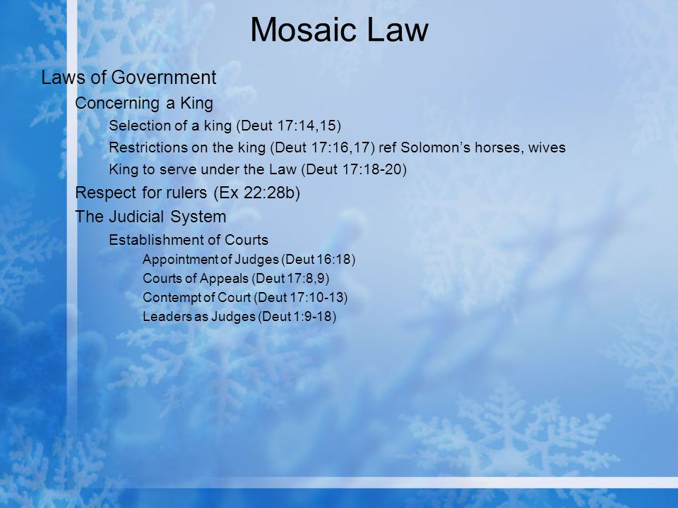 Mosaic Law Laws of Government Concerning a King Selection of a king (Deut 17:14,15) Restrictions on the king (Deut 17:16,17) ref Solomons horses, wives King to serve under the Law (Deut 17:18-20) Respect for rulers (Ex 22:28b) The Judicial System Establishment of Courts Appointment of Judges (Deut 16:18) Courts of Appeals (Deut 17:8,9) Contempt of Court (Deut 17:10-13) Leaders as Judges (Deut 1:9-18)