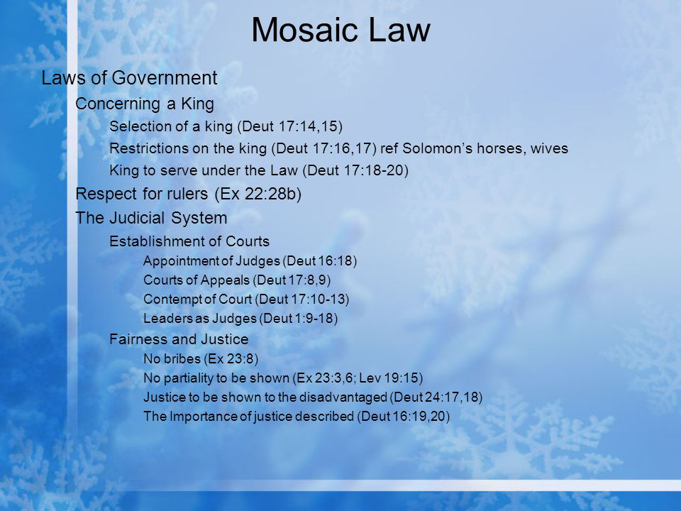 Mosaic Law Laws of Government Concerning a King Selection of a king (Deut 17:14,15) Restrictions on the king (Deut 17:16,17) ref Solomons horses, wives King to serve under the Law (Deut 17:18-20) Respect for rulers (Ex 22:28b) The Judicial System Establishment of Courts Appointment of Judges (Deut 16:18) Courts of Appeals (Deut 17:8,9) Contempt of Court (Deut 17:10-13) Leaders as Judges (Deut 1:9-18) Fairness and Justice No bribes (Ex 23:8) No partiality to be shown (Ex 23:3,6; Lev 19:15) Justice to be shown to the disadvantaged (Deut 24:17,18) The Importance of justice described (Deut 16:19,20)