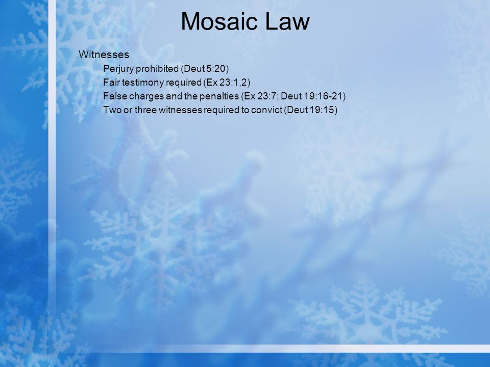 Mosaic Law Witnesses Perjury prohibited (Deut 5:20) Fair testimony required (Ex 23:1,2) False charges and the penalties (Ex 23:7; Deut 19:16-21) Two or three witnesses required to convict (Deut 19:15)