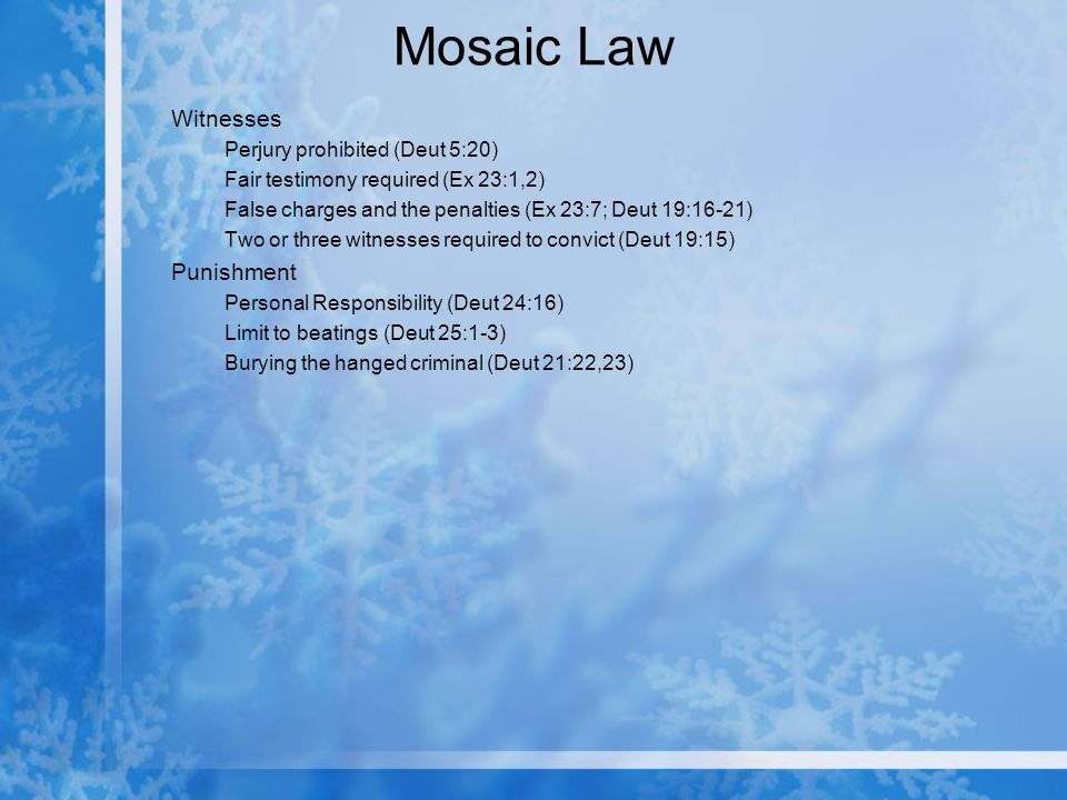 Mosaic Law Witnesses Perjury prohibited (Deut 5:20) Fair testimony required (Ex 23:1,2) False charges and the penalties (Ex 23:7; Deut 19:16-21) Two or three witnesses required to convict (Deut 19:15) Punishment Personal Responsibility (Deut 24:16) Limit to beatings (Deut 25:1-3) Burying the hanged criminal (Deut 21:22,23)