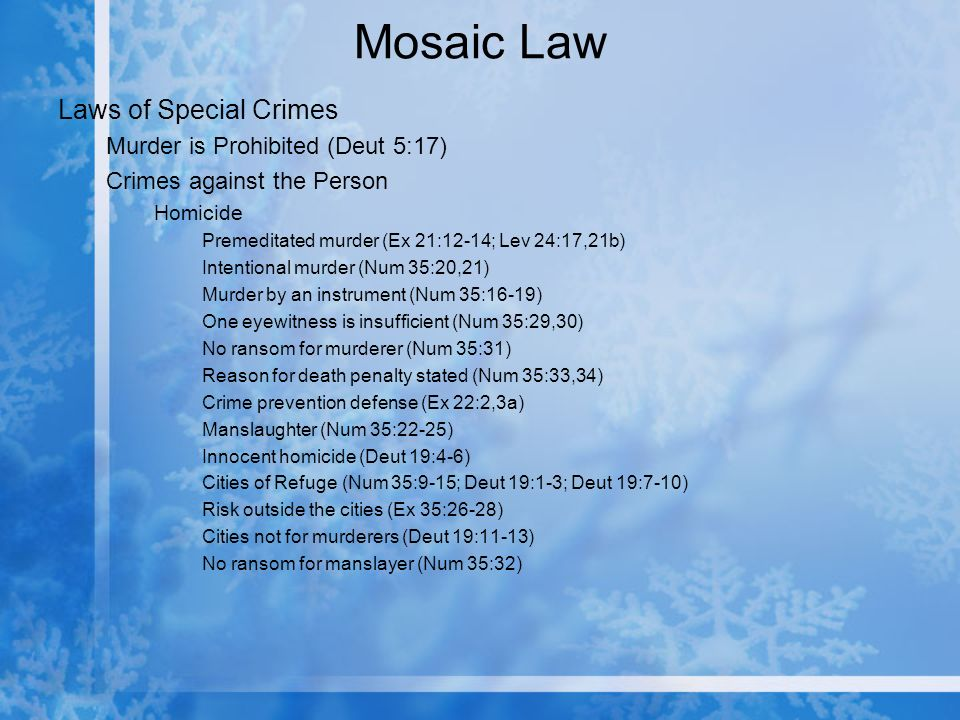 Mosaic Law Laws of Special Crimes Murder is Prohibited (Deut 5:17) Crimes against the Person Homicide Premeditated murder (Ex 21:12-14; Lev 24:17,21b) Intentional murder (Num 35:20,21) Murder by an instrument (Num 35:16-19) One eyewitness is insufficient (Num 35:29,30) No ransom for murderer (Num 35:31) Reason for death penalty stated (Num 35:33,34) Crime prevention defense (Ex 22:2,3a) Manslaughter (Num 35:22-25) Innocent homicide (Deut 19:4-6) Cities of Refuge (Num 35:9-15; Deut 19:1-3; Deut 19:7-10) Risk outside the cities (Ex 35:26-28) Cities not for murderers (Deut 19:11-13) No ransom for manslayer (Num 35:32)