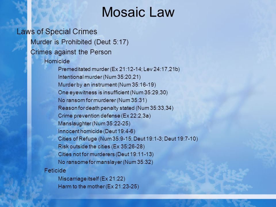 Mosaic Law Laws of Special Crimes Murder is Prohibited (Deut 5:17) Crimes against the Person Homicide Premeditated murder (Ex 21:12-14; Lev 24:17,21b) Intentional murder (Num 35:20,21) Murder by an instrument (Num 35:16-19) One eyewitness is insufficient (Num 35:29,30) No ransom for murderer (Num 35:31) Reason for death penalty stated (Num 35:33,34) Crime prevention defense (Ex 22:2,3a) Manslaughter (Num 35:22-25) Innocent homicide (Deut 19:4-6) Cities of Refuge (Num 35:9-15; Deut 19:1-3; Deut 19:7-10) Risk outside the cities (Ex 35:26-28) Cities not for murderers (Deut 19:11-13) No ransome for manslayer (Num 35:32) Feticide Miscarriage itself (Ex 21:22) Harm to the mother (Ex 21:23-25)