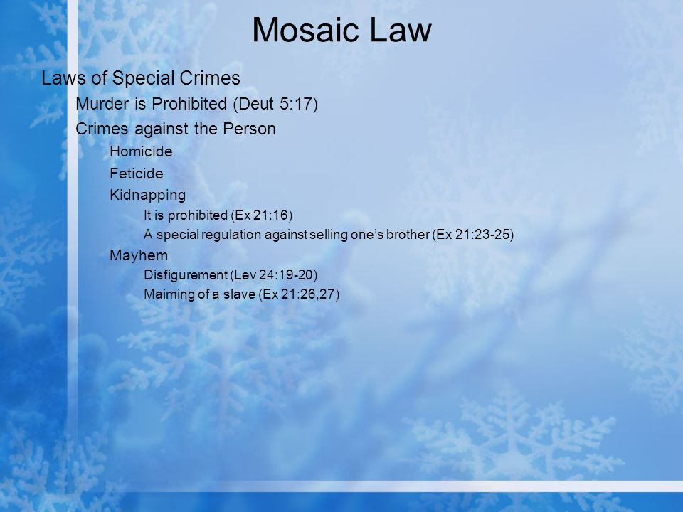 Mosaic Law Laws of Special Crimes Murder is Prohibited (Deut 5:17) Crimes against the Person Homicide Feticide Kidnapping It is prohibited (Ex 21:16) A special regulation against selling ones brother (Ex 21:23-25) Mayhem Disfigurement (Lev 24:19-20) Maiming of a slave (Ex 21:26,27)