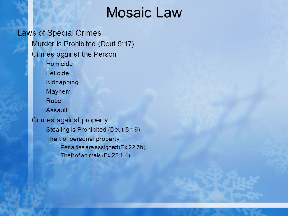 Mosaic Law Laws of Special Crimes Murder is Prohibited (Deut 5:17) Crimes against the Person Homicide Feticide Kidnapping Mayhem Rape Assault Crimes against property Stealing is Prohibited (Deut 5:19) Theft of personal property Penalties are assigned (Ex 22:3b) Theft of animals (Ex 22:1,4)