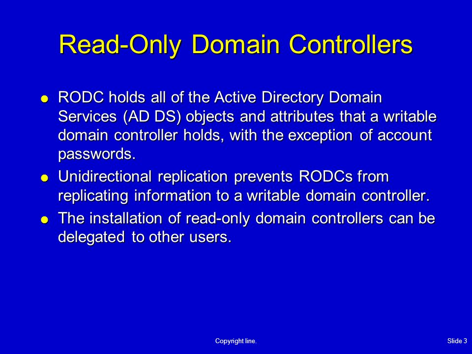 Copyright line. Slide 3 Read-Only Domain Controllers RODC holds all of the Active Directory Domain Services (AD DS) objects and attributes that a writ