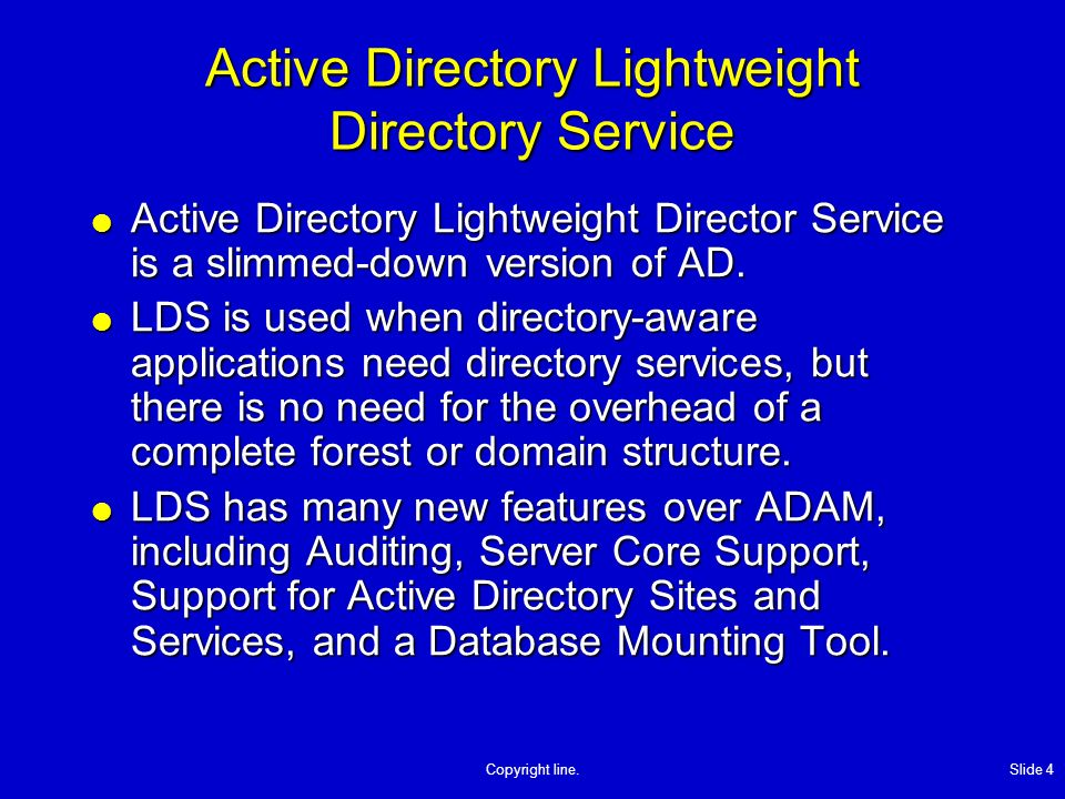 Copyright line. Slide 4 Active Directory Lightweight Directory Service Active Directory Lightweight Director Service is a slimmed-down version of AD.