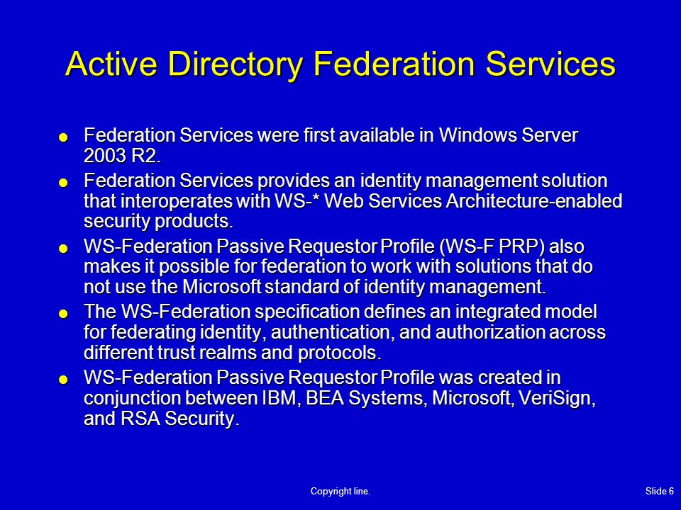 Copyright line. Slide 6 Active Directory Federation Services Federation Services were first available in Windows Server 2003 R2. Federation Services w