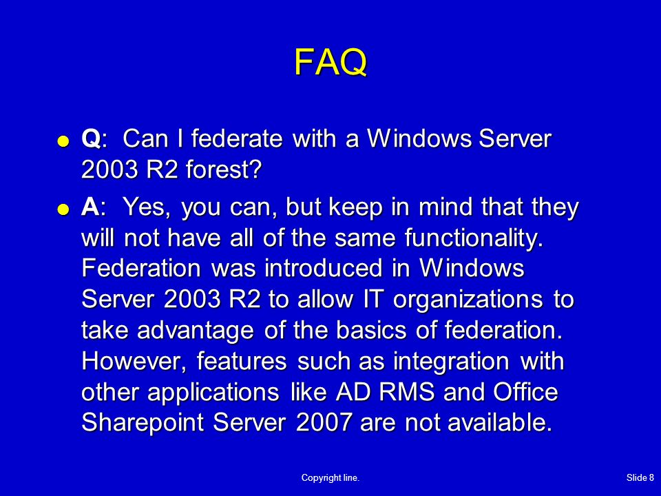 Copyright line. Slide 8 FAQ Q:Can I federate with a Windows Server 2003 R2 forest.