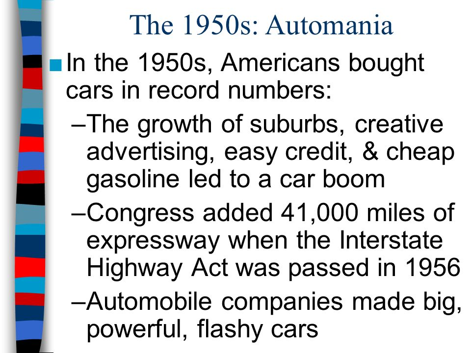 The 1950s: Automania In the 1950s, Americans bought cars in record numbers: –The growth of suburbs, creative advertising, easy credit, & cheap gasolin