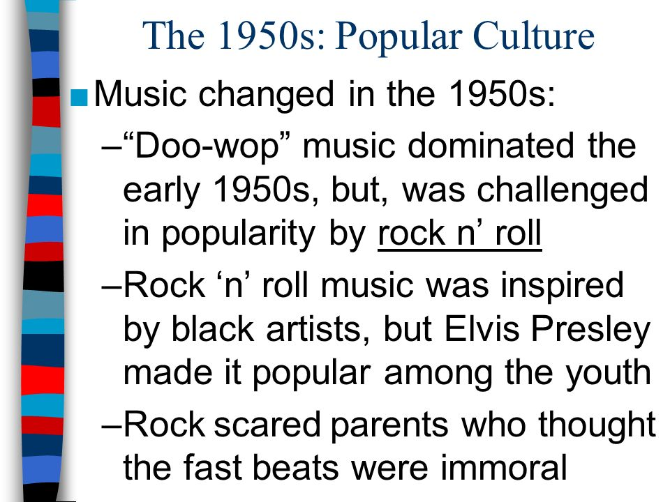 The 1950s: Popular Culture Music changed in the 1950s: –Doo-wop music dominated the early 1950s, but, was challenged in popularity by rock n roll –Roc