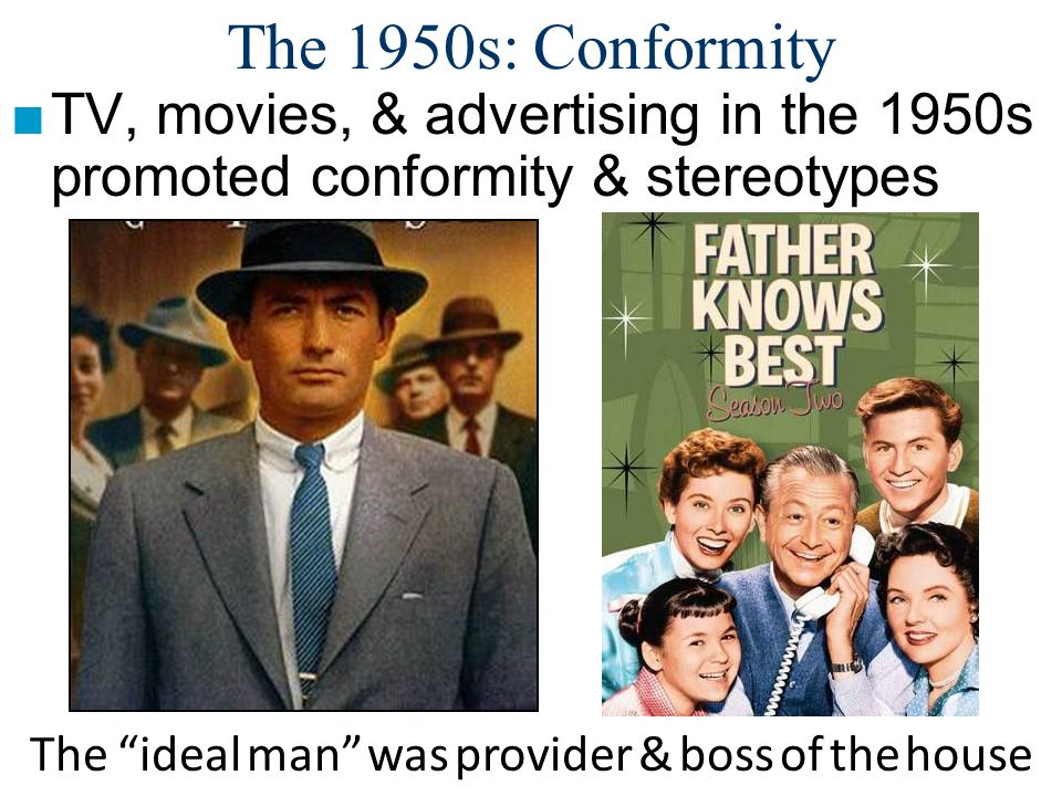 The 1950s: Conformity TV, movies, & advertising in the 1950s promoted conformity & stereotypes But, stereotypes were not accurate of most Americans Behavioral Rules of the 1950s: Obey authority.