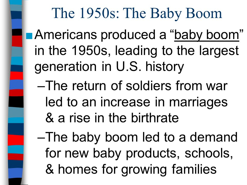 The 1950s: The Baby Boom Americans produced ababy boom in the 1950s, leading to the largest generation in U.S. history –The return of soldiers from wa