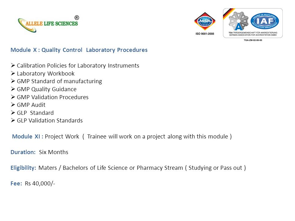 Module X : Quality Control Laboratory Procedures Calibration Policies for Laboratory Instruments Laboratory Workbook GMP Standard of manufacturing GMP Quality Guidance GMP Validation Procedures GMP Audit GLP Standard GLP Validation Standards Module XI : Project Work ( Trainee will work on a project along with this module ) Duration: Six Months Eligibility: Maters / Bachelors of Life Science or Pharmacy Stream ( Studying or Pass out ) Fee: Rs 40,000/-