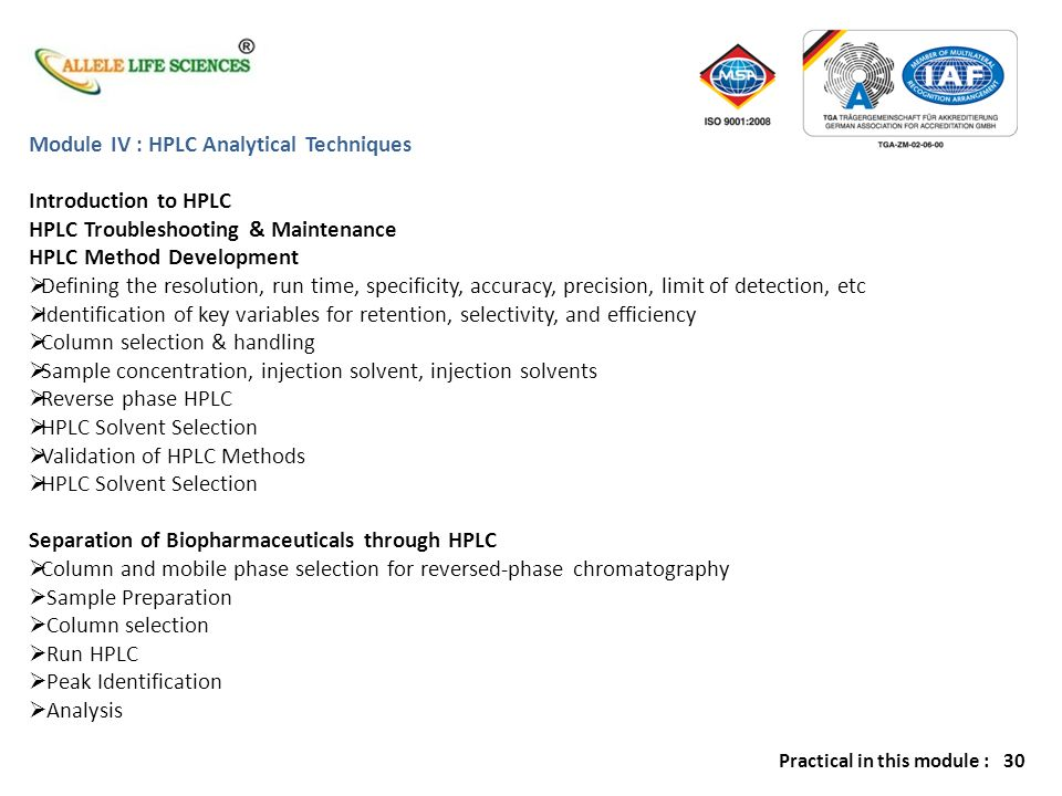 Module V : GC Analytical Techniques Introduction to GC GC Troubleshooting & Maintenance GC Method Development Establishing Method Objectives Mechanisms of Separation Sample Preparation Protocols Column Selection Detector System Choice / Operation Optimization of Chromatographic Parameters Capacity Factor (k), Efficiency (N), Selectivity ( a ) and Resolution (R) Temperature Effects Appropriate Methods of Quantitation Separation of Biopharmaceuticals through GC Sample Preparation Column selection Run GC Peak Identification Analysis Practical in this module : 30
