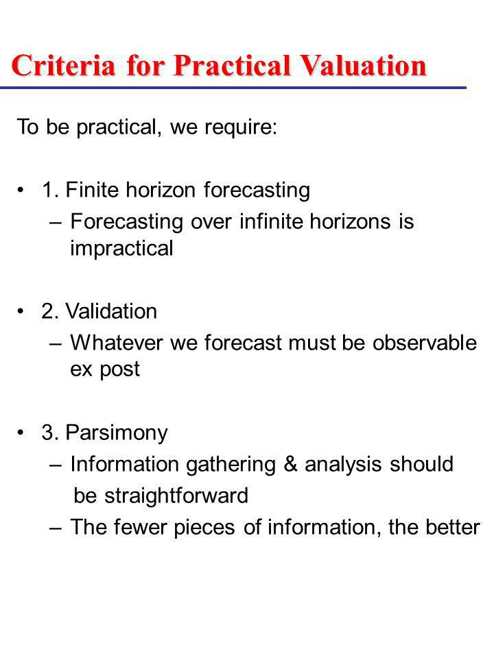Criteria for Practical Valuation To be practical, we require: 1. Finite horizon forecasting –Forecasting over infinite horizons is impractical 2. Vali