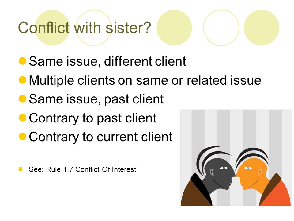Conflict with sister? Same issue, different client Multiple clients on same or related issue Same issue, past client Contrary to past client Contrary