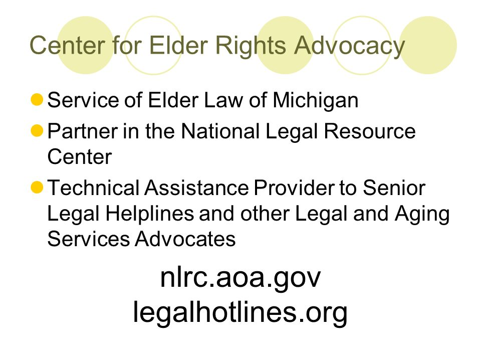 Center for Elder Rights Advocacy Service of Elder Law of Michigan Partner in the National Legal Resource Center Technical Assistance Provider to Senior Legal Helplines and other Legal and Aging Services Advocates nlrc.aoa.gov legalhotlines.org