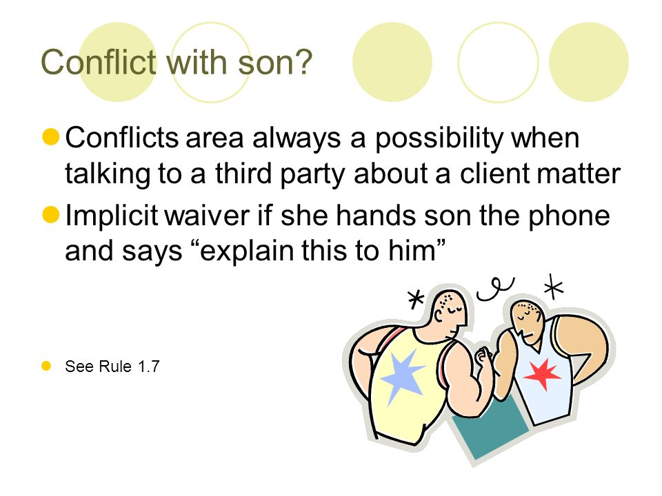 Conflict with son? Conflicts area always a possibility when talking to a third party about a client matter Implicit waiver if she hands son the phone
