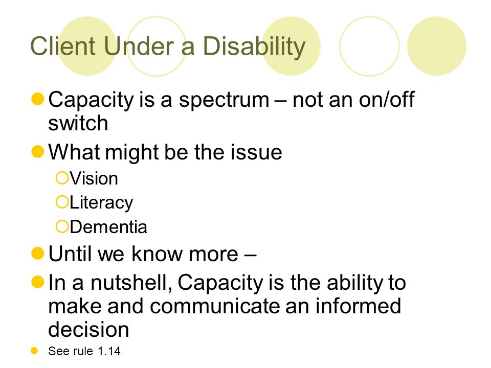 Client Under a Disability Capacity is a spectrum – not an on/off switch What might be the issue Vision Literacy Dementia Until we know more – In a nutshell, Capacity is the ability to make and communicate an informed decision See rule 1.14