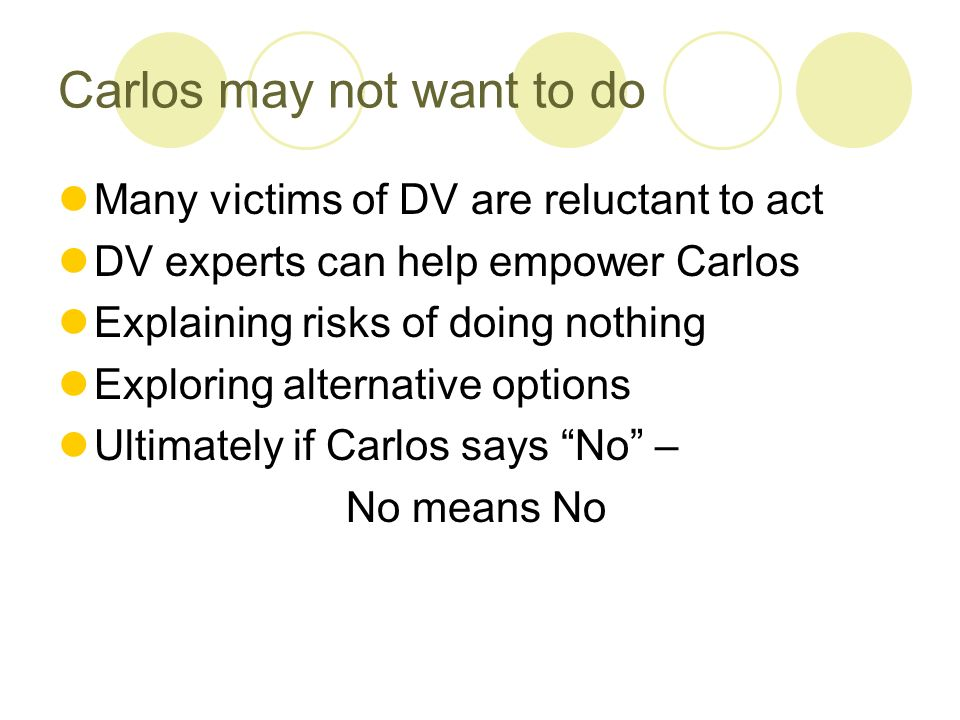 Carlos may not want to do Many victims of DV are reluctant to act DV experts can help empower Carlos Explaining risks of doing nothing Exploring alternative options Ultimately if Carlos says No – No means No