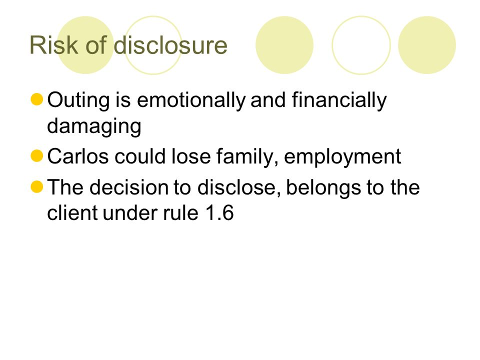 Risk of disclosure Outing is emotionally and financially damaging Carlos could lose family, employment The decision to disclose, belongs to the client under rule 1.6