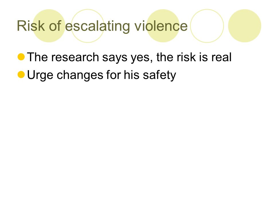 Risk of escalating violence The research says yes, the risk is real Urge changes for his safety