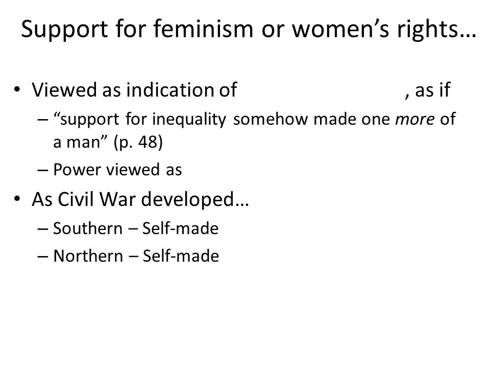 Support for feminism or womens rights… Viewed as indication of, as if – support for inequality somehow made one more of a man (p.
