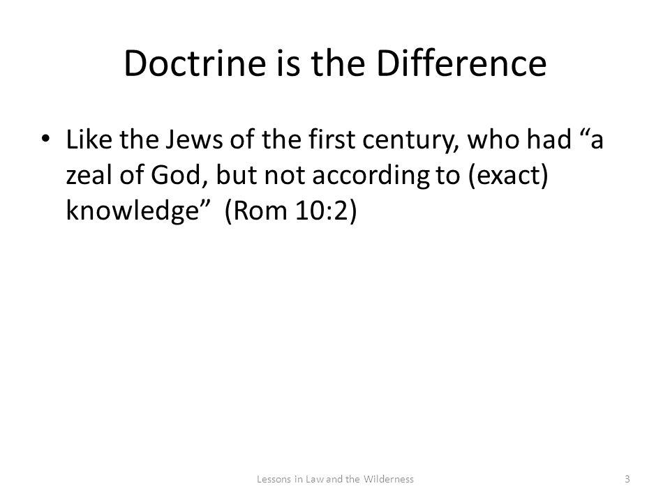 Doctrine is the Difference Like the Jews of the first century, who had a zeal of God, but not according to (exact) knowledge (Rom 10:2) 3Lessons in Law and the Wilderness