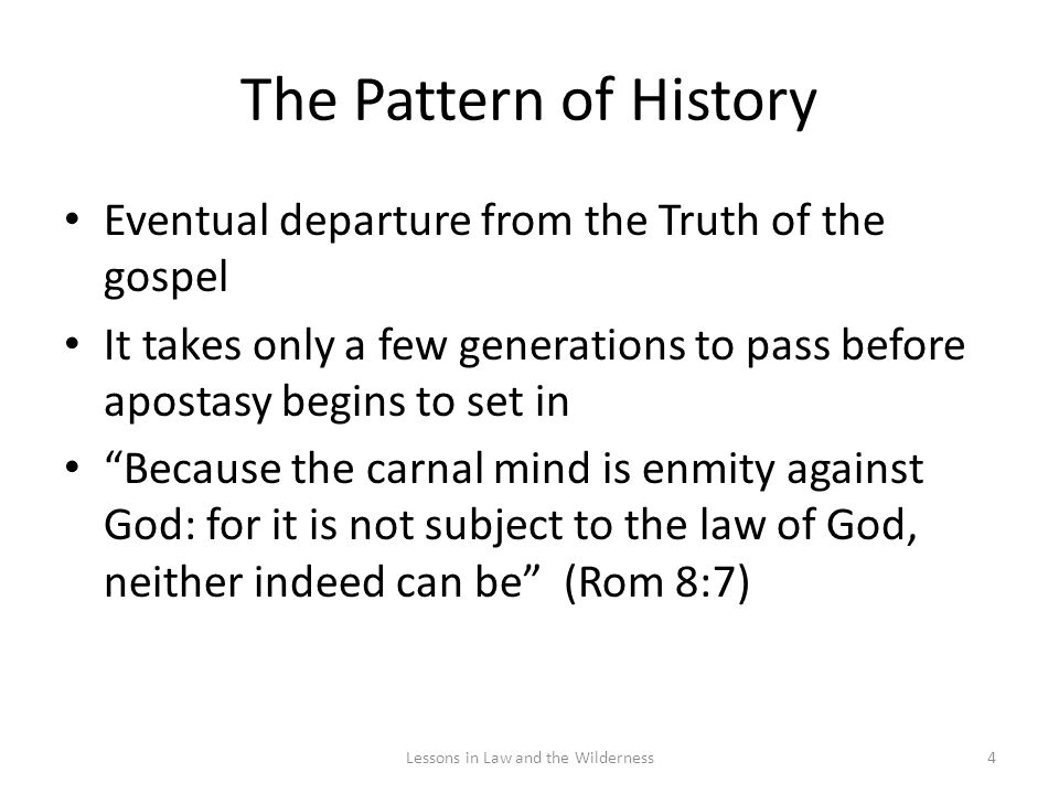 The Pattern of History Eventual departure from the Truth of the gospel It takes only a few generations to pass before apostasy begins to set in Because the carnal mind is enmity against God: for it is not subject to the law of God, neither indeed can be (Rom 8:7) 4Lessons in Law and the Wilderness