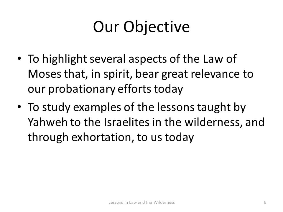 Our Objective To highlight several aspects of the Law of Moses that, in spirit, bear great relevance to our probationary efforts today To study examples of the lessons taught by Yahweh to the Israelites in the wilderness, and through exhortation, to us today 6Lessons in Law and the Wilderness