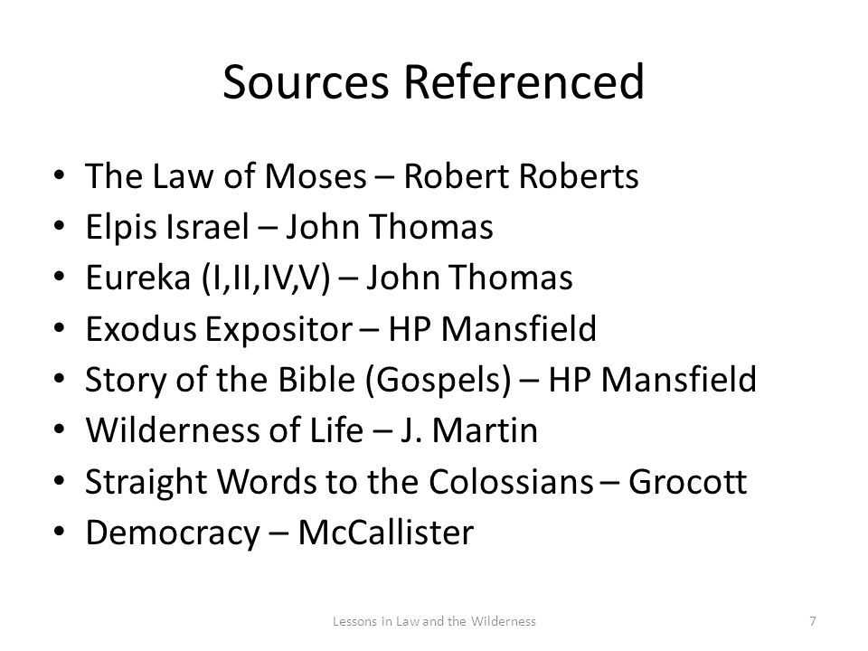 Sources Referenced The Law of Moses – Robert Roberts Elpis Israel – John Thomas Eureka (I,II,IV,V) – John Thomas Exodus Expositor – HP Mansfield Story of the Bible (Gospels) – HP Mansfield Wilderness of Life – J.