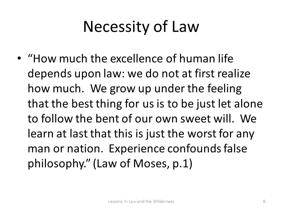 Necessity of Law How much the excellence of human life depends upon law: we do not at first realize how much. We grow up under the feeling that the be