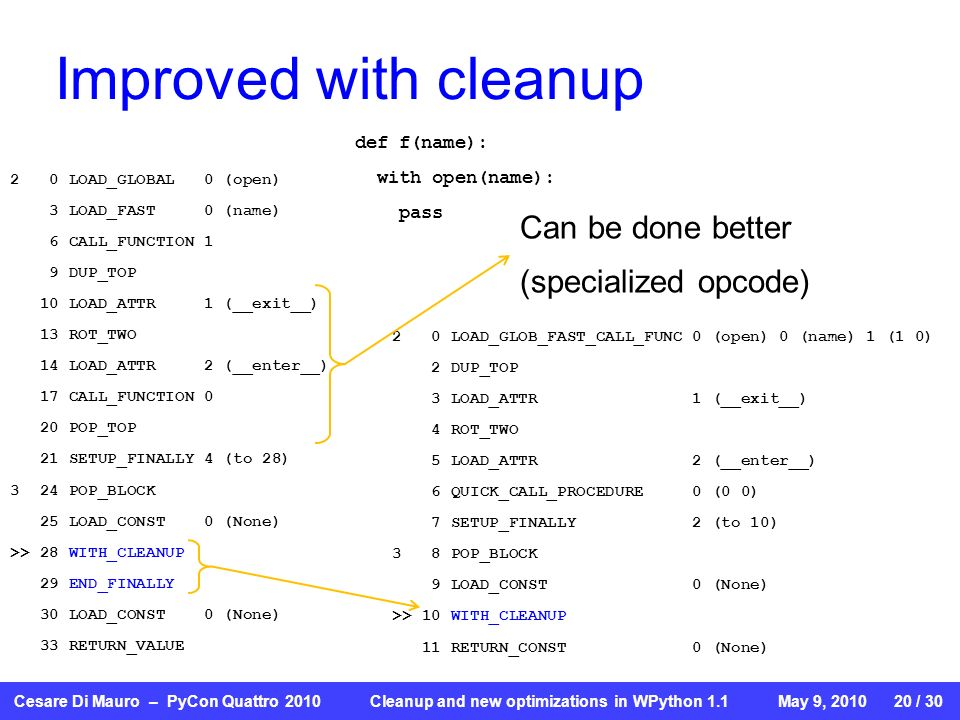 Cesare Di Mauro – PyCon Quattro 2010 Cleanup and new optimizations in WPython 1.1May 9, 2010 20 / 30 Improved with cleanup def f(name): with open(name): pass 2 0 LOAD_GLOBAL 0 (open) 3 LOAD_FAST 0 (name) 6 CALL_FUNCTION 1 9 DUP_TOP 10 LOAD_ATTR 1 (__exit__) 13 ROT_TWO 14 LOAD_ATTR 2 (__enter__) 17 CALL_FUNCTION 0 20 POP_TOP 21 SETUP_FINALLY 4 (to 28) 3 24 POP_BLOCK 25 LOAD_CONST 0 (None) >> 28 WITH_CLEANUP 29 END_FINALLY 30 LOAD_CONST 0 (None) 33 RETURN_VALUE 2 0 LOAD_GLOB_FAST_CALL_FUNC 0 (open) 0 (name) 1 (1 0) 2 DUP_TOP 3 LOAD_ATTR 1 (__exit__) 4 ROT_TWO 5 LOAD_ATTR 2 (__enter__) 6 QUICK_CALL_PROCEDURE 0 (0 0) 7 SETUP_FINALLY 2 (to 10) 3 8 POP_BLOCK 9 LOAD_CONST 0 (None) >> 10 WITH_CLEANUP 11 RETURN_CONST 0 (None) Can be done better (specialized opcode)