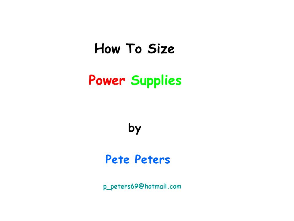 How To Size Power Supplies by Pete Peters p_peters69@hotmail.com