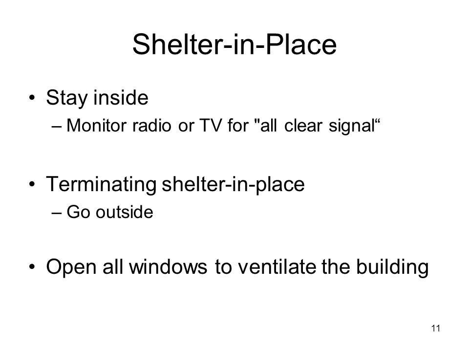 11 Shelter-in-Place Stay inside –Monitor radio or TV for all clear signal Terminating shelter-in-place –Go outside Open all windows to ventilate the building
