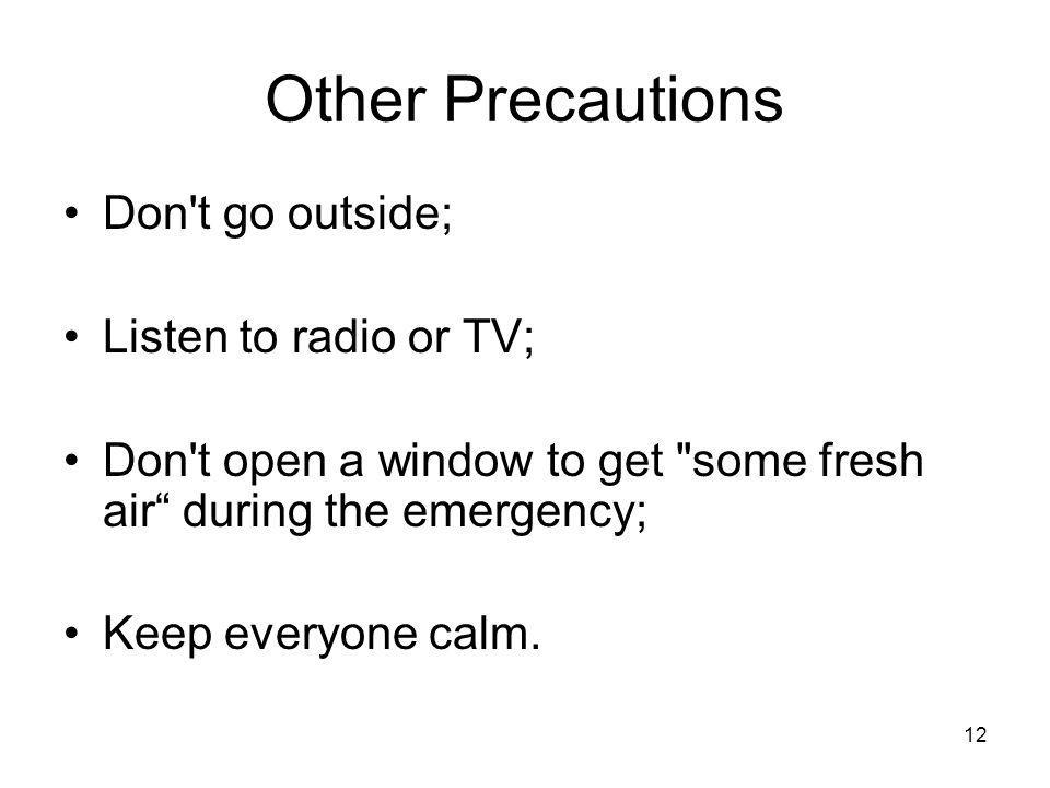 12 Other Precautions Don t go outside; Listen to radio or TV; Don t open a window to get some fresh air during the emergency; Keep everyone calm.