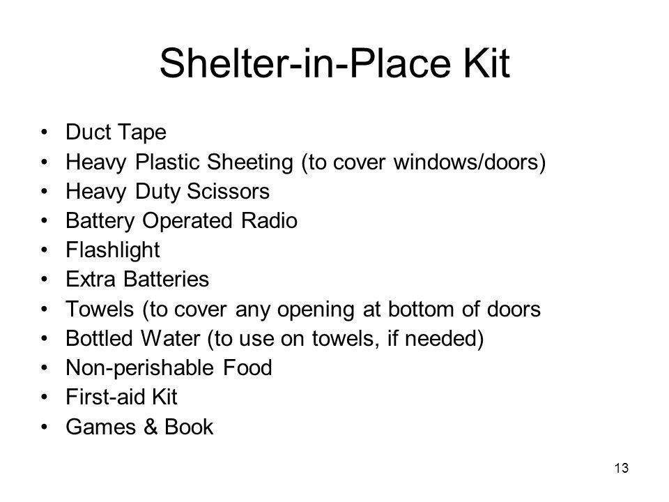 13 Shelter-in-Place Kit Duct Tape Heavy Plastic Sheeting (to cover windows/doors) Heavy Duty Scissors Battery Operated Radio Flashlight Extra Batteries Towels (to cover any opening at bottom of doors Bottled Water (to use on towels, if needed) Non-perishable Food First-aid Kit Games & Book