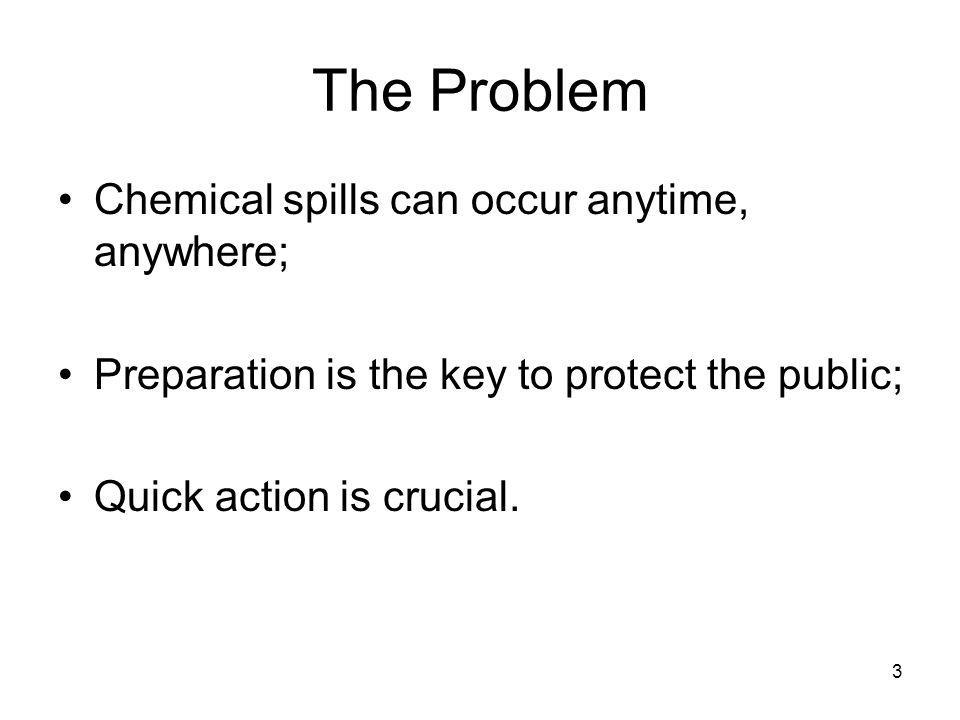 3 The Problem Chemical spills can occur anytime, anywhere; Preparation is the key to protect the public; Quick action is crucial.