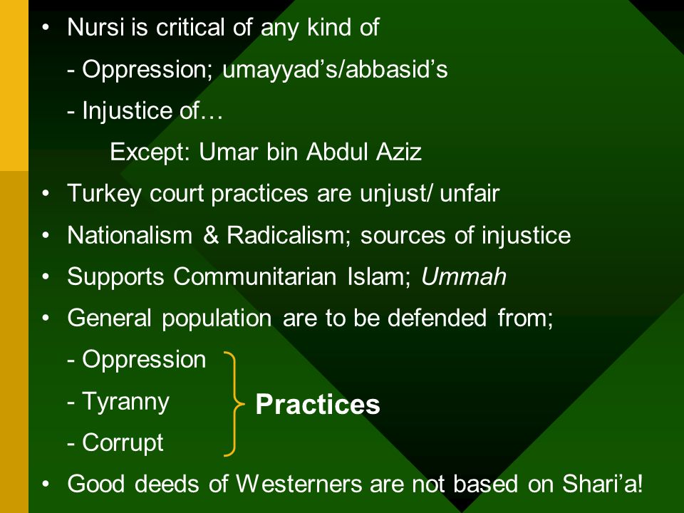 Nursi is critical of any kind of - Oppression; umayyads/abbasids - Injustice of… Except: Umar bin Abdul Aziz Turkey court practices are unjust/ unfair Nationalism & Radicalism; sources of injustice Supports Communitarian Islam; Ummah General population are to be defended from; - Oppression - Tyranny - Corrupt Good deeds of Westerners are not based on Sharia.