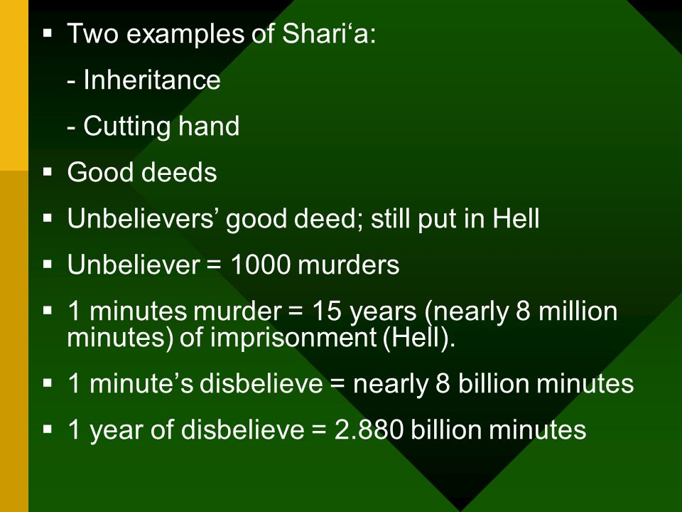 Two examples of Sharia: - Inheritance - Cutting hand Good deeds Unbelievers good deed; still put in Hell Unbeliever = 1000 murders 1 minutes murder = 15 years (nearly 8 million minutes) of imprisonment (Hell).