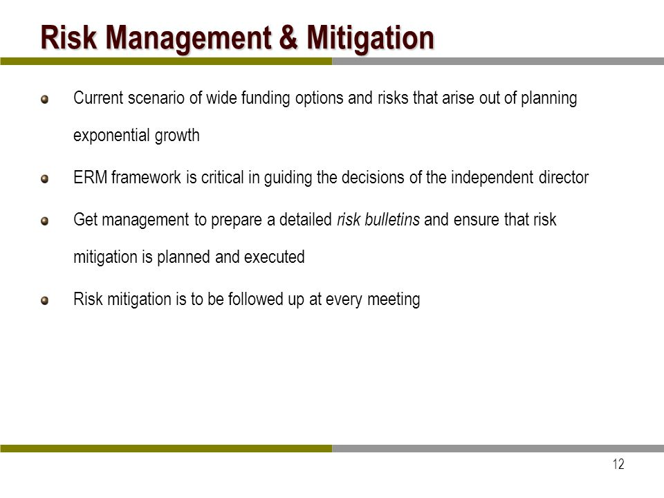 12 Risk Management & Mitigation Current scenario of wide funding options and risks that arise out of planning exponential growth ERM framework is critical in guiding the decisions of the independent director Get management to prepare a detailed risk bulletins and ensure that risk mitigation is planned and executed Risk mitigation is to be followed up at every meeting