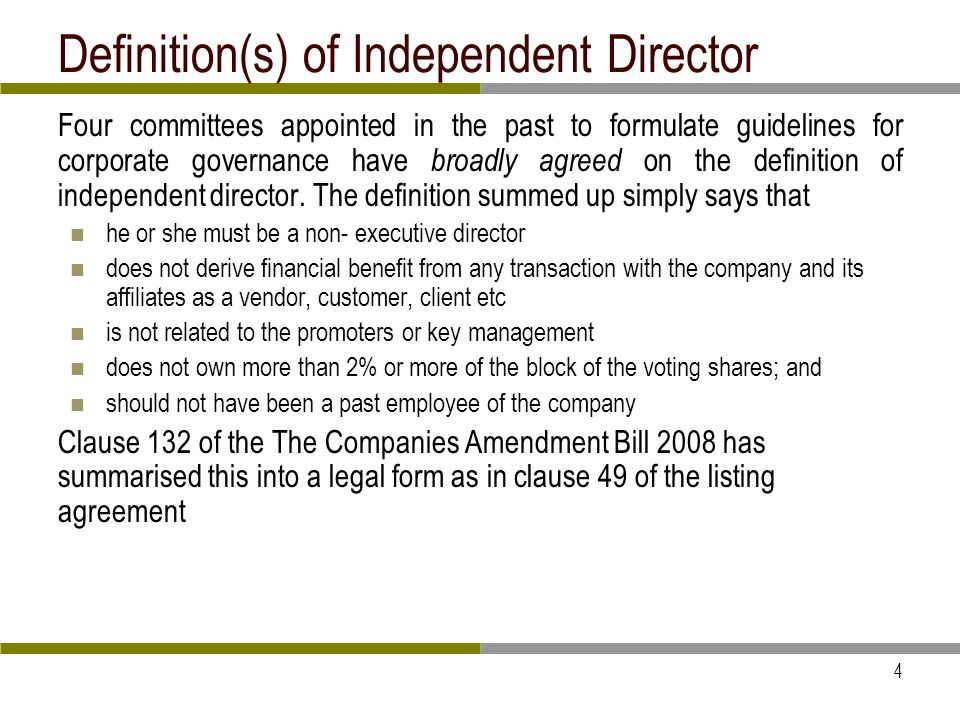 4 Definition(s) of Independent Director Four committees appointed in the past to formulate guidelines for corporate governance have broadly agreed on the definition of independent director.