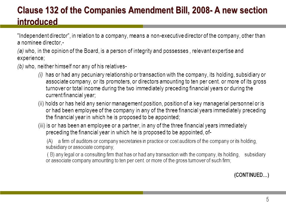 5 Clause 132 of the Companies Amendment Bill, 2008- A new section introduced Independent director , in relation to a company, means a non-executive director of the company, other than a nominee director,- (a) who, in the opinion of the Board, is a person of integrity and possesses, relevant expertise and experience; (b) who, neither himself nor any of his relatives- (i) has or had any pecuniary relationship or transaction with the company, its holding, subsidiary or associate company, or its promoters, or directors amounting to ten per cent.